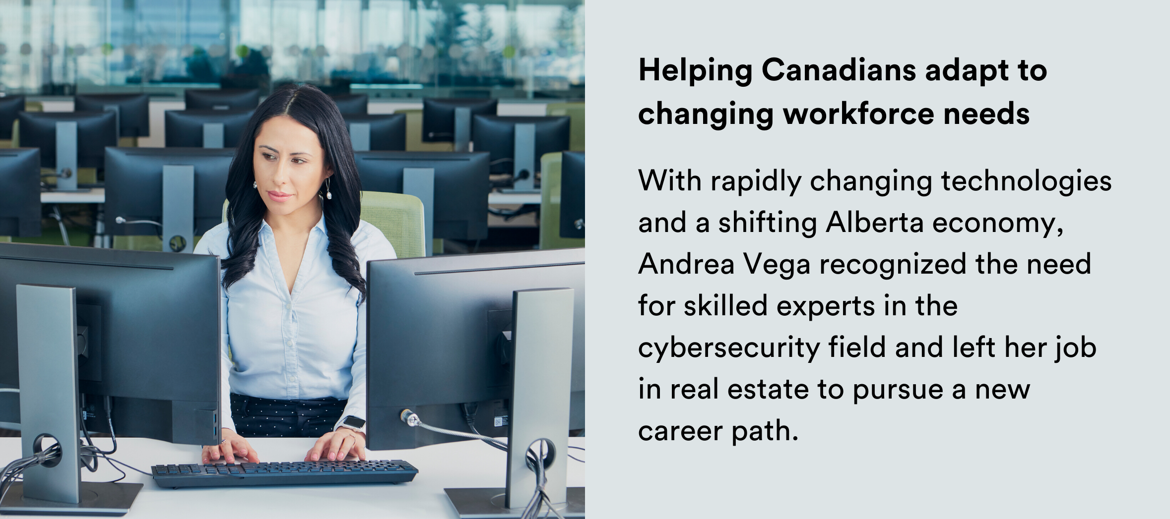 Image: Woman sitting in a computer lab. Text: Helping Canadians adapt to changing workforce needs With rapidly changing technologies and a shifting Alberta economy, Andrea Vega recognized the need for skilled experts in the cybersecurity field and left her job in real estate to pursue a new career path.