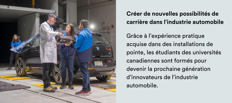 Photo: Deux étudiants et un professeur dans un centre de test automobile. Texte: Créer de nouvelles possibilités de carrière dans l'industrie automobile Grâce à l'expérience pratique acquise dans des installations de pointe, les étudiants des universités canadiennes sont formés pour devenir la prochaine génération d'innovateurs de l'industrie automobile.