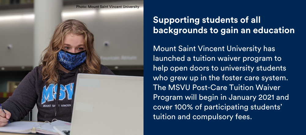 Text on image: Supporting students of all backgrounds to gain an education: Mount Saint Vincent University has launched a tuition waiver program to help open doors to university students who grew up in the foster care system. The MSVU Post-Care Tuition Waiver Program will begin in January 2021 and cover 100% of participating students' tuition and compulsory fees.