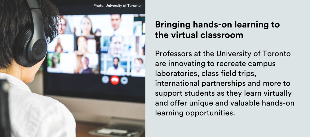 Text on image: Bringing hands-on learning to the virtual classroom: Professors at the University of Toronto are innovating to recreate campus laboratories, class field trips, international partnerships and more to support students as they learn virtually and offer unique and valuable hands-on learning opportunities.