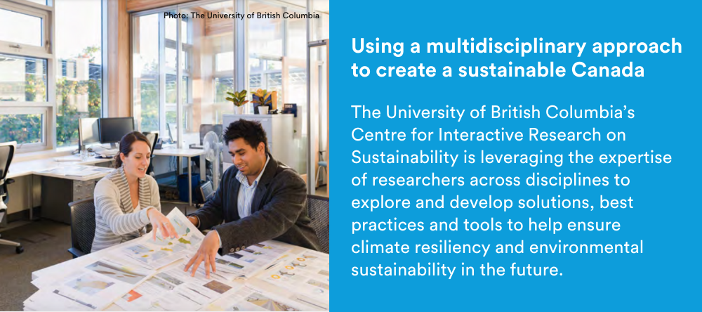 Text on image: Using a multidisciplinary approach to create a sustainable Canada: The University of British Columbia's Centre for Interactive Research on Sustainability is leveraging the expertise of researchers across disciplines to explore and develop solutions, best practices and tools to help ensure climate resiliency and environmental sustainability in the future.